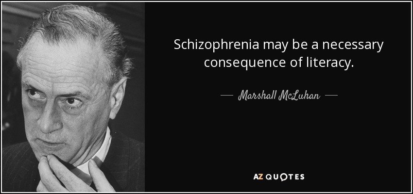 Schizophrenia may be a necessary consequence of literacy. - Marshall McLuhan