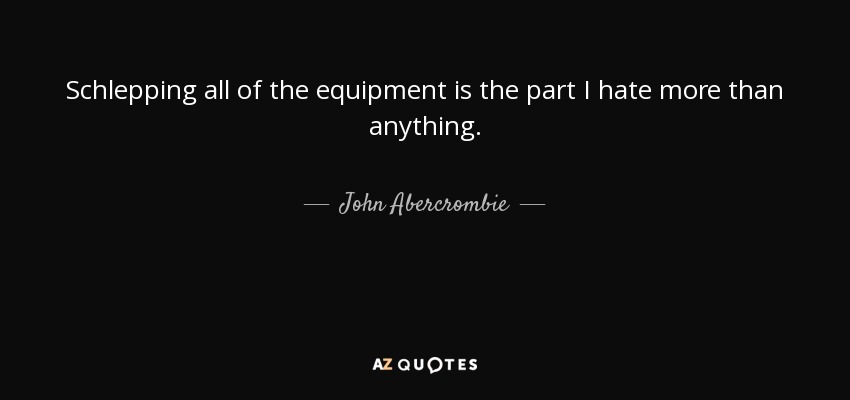Schlepping all of the equipment is the part I hate more than anything. - John Abercrombie