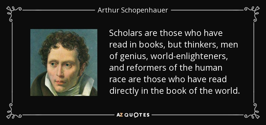 Scholars are those who have read in books, but thinkers, men of genius, world-enlighteners, and reformers of the human race are those who have read directly in the book of the world. - Arthur Schopenhauer