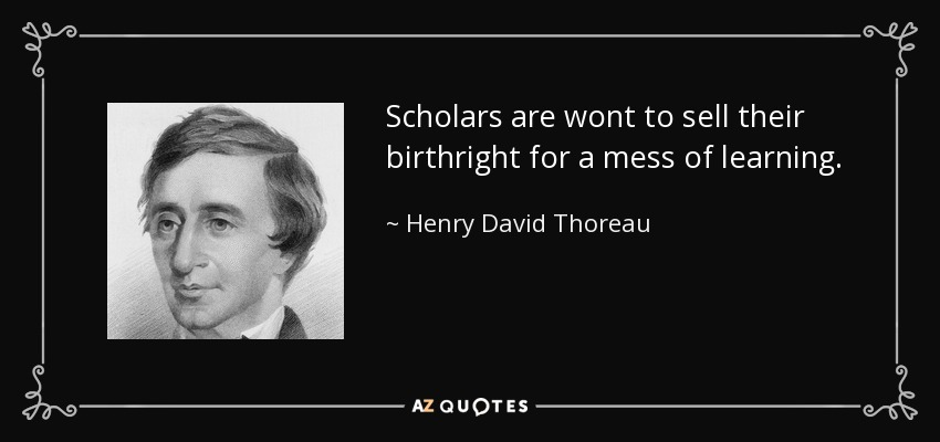 Scholars are wont to sell their birthright for a mess of learning. - Henry David Thoreau