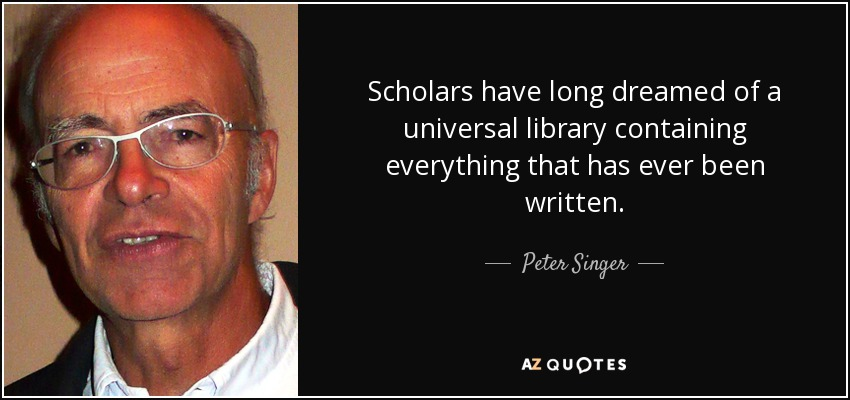Scholars have long dreamed of a universal library containing everything that has ever been written. - Peter Singer