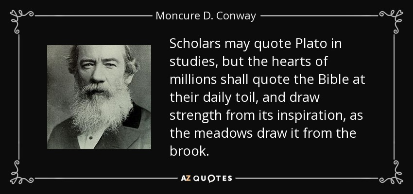 Scholars may quote Plato in studies, but the hearts of millions shall quote the Bible at their daily toil, and draw strength from its inspiration, as the meadows draw it from the brook. - Moncure D. Conway