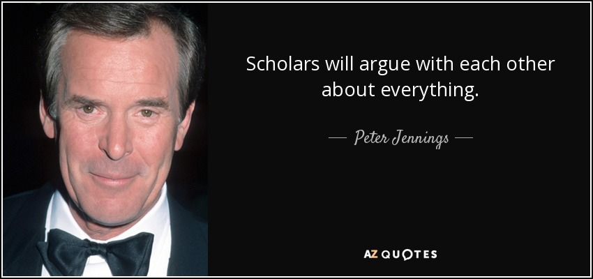 Scholars will argue with each other about everything. - Peter Jennings
