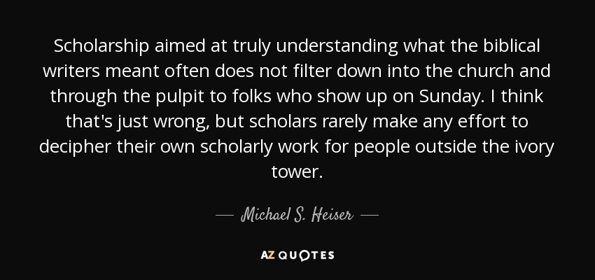 Michael S. Heiser quote: Scholarship aimed at truly ...