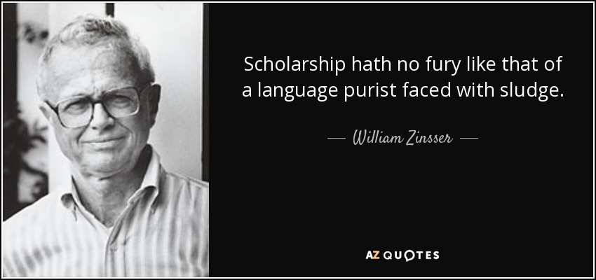 Scholarship hath no fury like that of a language purist faced with sludge. - William Zinsser