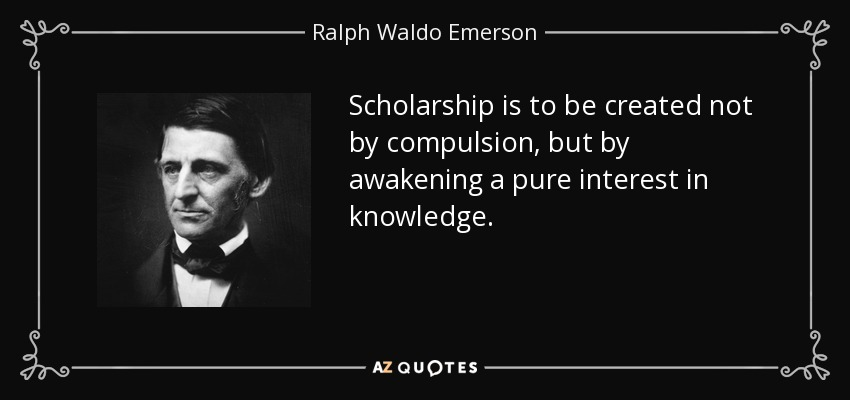 Scholarship is to be created not by compulsion, but by awakening a pure interest in knowledge. - Ralph Waldo Emerson