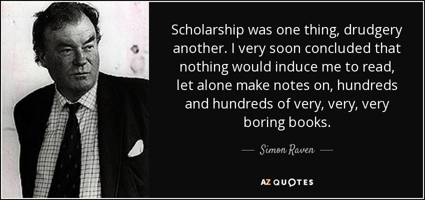 Scholarship was one thing, drudgery another. I very soon concluded that nothing would induce me to read, let alone make notes on, hundreds and hundreds of very, very, very boring books. - Simon Raven