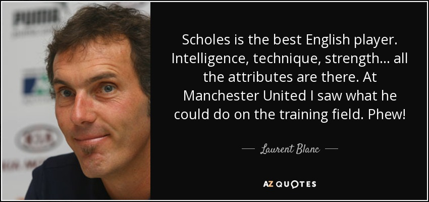 Scholes is the best English player. Intelligence, technique, strength... all the attributes are there. At Manchester United I saw what he could do on the training field. Phew! - Laurent Blanc