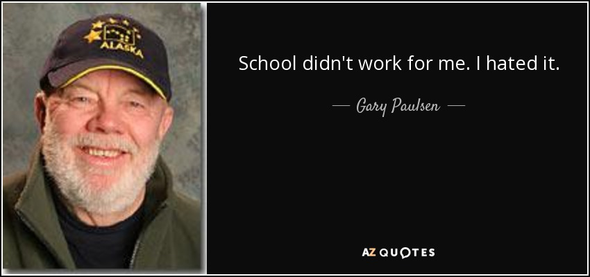 School didn't work for me. I hated it. - Gary Paulsen