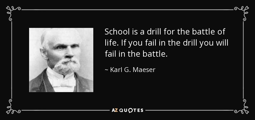 School is a drill for the battle of life. If you fail in the drill you will fail in the battle. - Karl G. Maeser