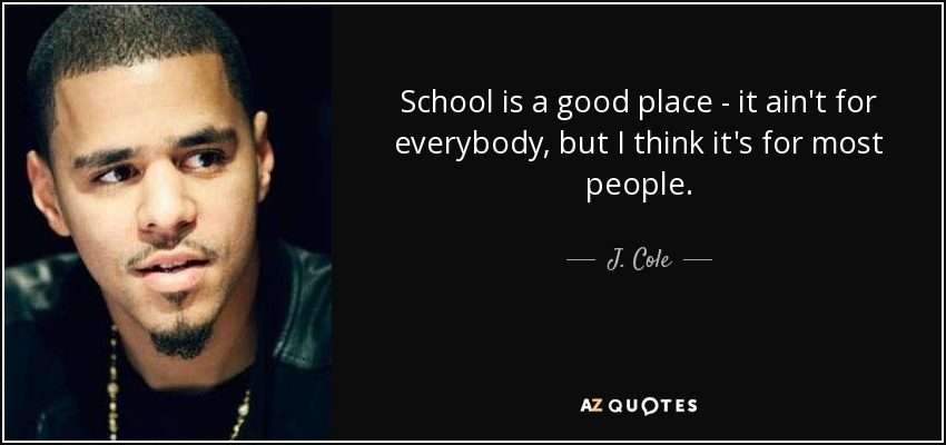 School is a good place - it ain't for everybody, but I think it's for most people. - J. Cole