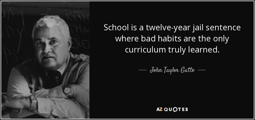 School is a twelve-year jail sentence where bad habits are the only curriculum truly learned. - John Taylor Gatto