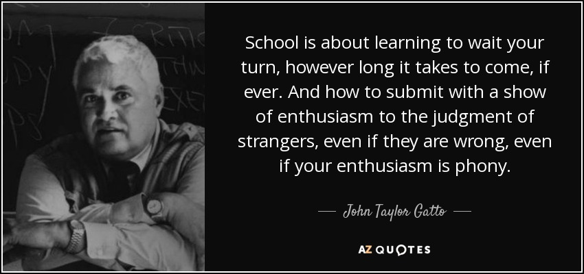 School is about learning to wait your turn, however long it takes to come, if ever. And how to submit with a show of enthusiasm to the judgment of strangers, even if they are wrong, even if your enthusiasm is phony. - John Taylor Gatto