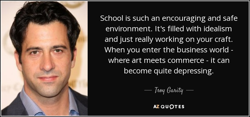School is such an encouraging and safe environment. It's filled with idealism and just really working on your craft. When you enter the business world - where art meets commerce - it can become quite depressing. - Troy Garity