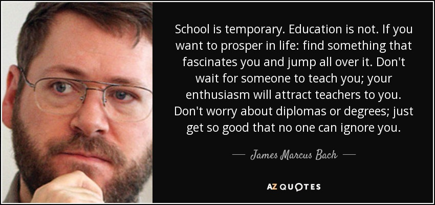 School is temporary. Education is not. If you want to prosper in life: find something that fascinates you and jump all over it. Don't wait for someone to teach you; your enthusiasm will attract teachers to you. Don't worry about diplomas or degrees; just get so good that no one can ignore you. - James Marcus Bach