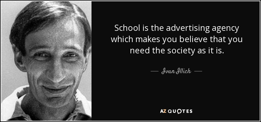 School is the advertising agency which makes you believe that you need the society as it is. - Ivan Illich