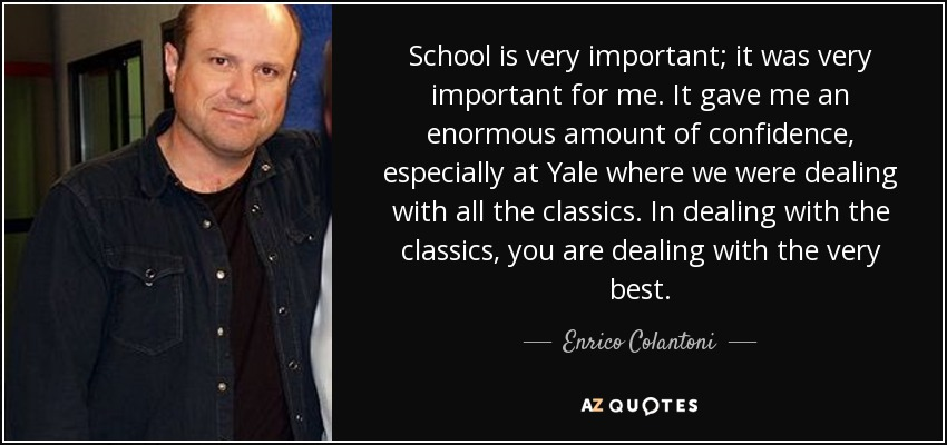 School is very important; it was very important for me. It gave me an enormous amount of confidence, especially at Yale where we were dealing with all the classics. In dealing with the classics, you are dealing with the very best. - Enrico Colantoni