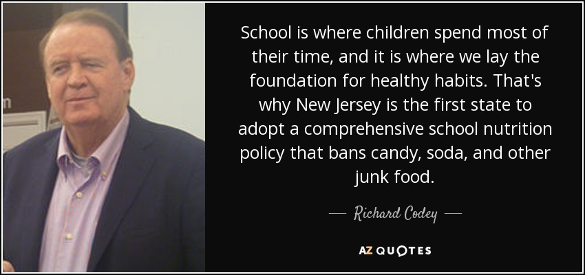 School is where children spend most of their time, and it is where we lay the foundation for healthy habits. That's why New Jersey is the first state to adopt a comprehensive school nutrition policy that bans candy, soda, and other junk food. - Richard Codey