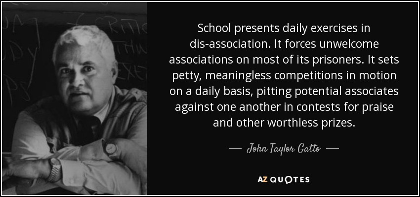 School presents daily exercises in dis-association. It forces unwelcome associations on most of its prisoners. It sets petty, meaningless competitions in motion on a daily basis, pitting potential associates against one another in contests for praise and other worthless prizes. - John Taylor Gatto