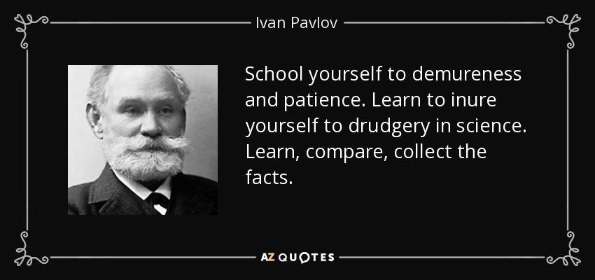 School yourself to demureness and patience. Learn to inure yourself to drudgery in science. Learn, compare, collect the facts. - Ivan Pavlov