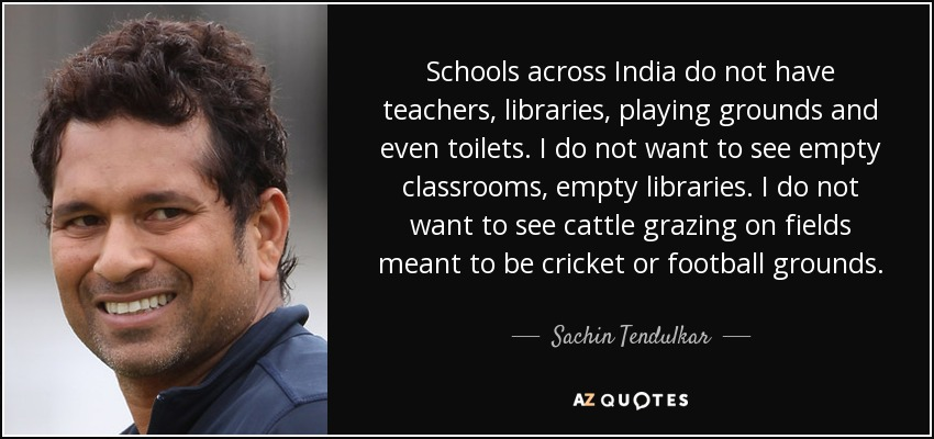 Schools across India do not have teachers, libraries, playing grounds and even toilets. I do not want to see empty classrooms, empty libraries. I do not want to see cattle grazing on fields meant to be cricket or football grounds. - Sachin Tendulkar