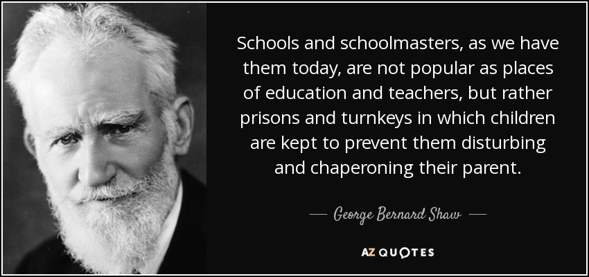 Schools and schoolmasters, as we have them today, are not popular as places of education and teachers, but rather prisons and turnkeys in which children are kept to prevent them disturbing and chaperoning their parent. - George Bernard Shaw