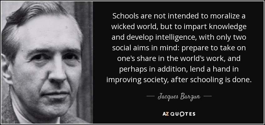 Schools are not intended to moralize a wicked world, but to impart knowledge and develop intelligence, with only two social aims in mind: prepare to take on one's share in the world's work, and perhaps in addition, lend a hand in improving society, after schooling is done. - Jacques Barzun