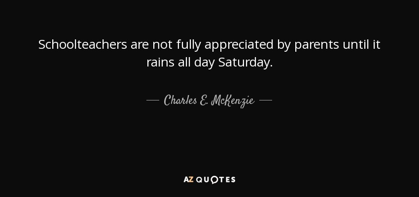 Schoolteachers are not fully appreciated by parents until it rains all day Saturday. - Charles E. McKenzie