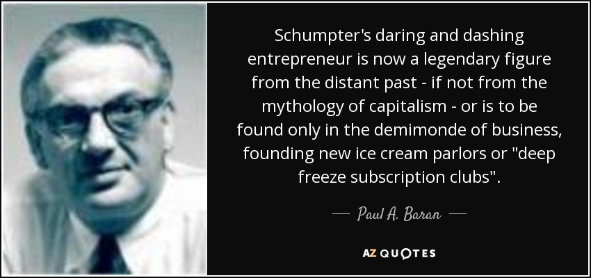 Schumpter's daring and dashing entrepreneur is now a legendary figure from the distant past - if not from the mythology of capitalism - or is to be found only in the demimonde of business, founding new ice cream parlors or