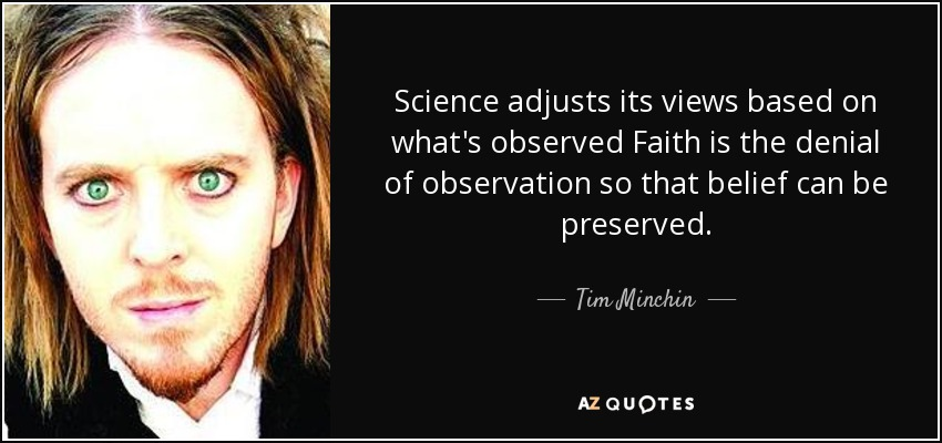 Science adjusts its views based on what's observed Faith is the denial of observation so that belief can be preserved. - Tim Minchin