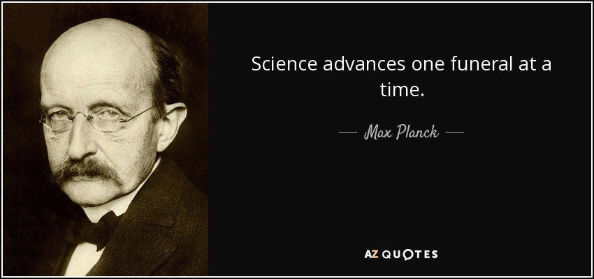 Science advances one funeral at a time. - Max Planck