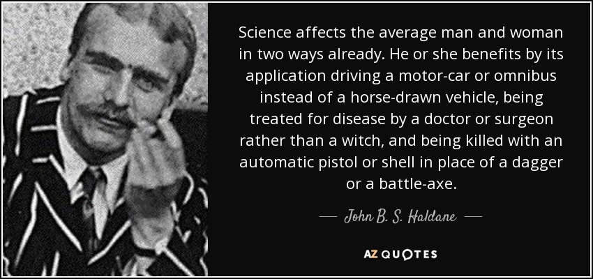 Science affects the average man and woman in two ways already. He or she benefits by its application driving a motor-car or omnibus instead of a horse-drawn vehicle, being treated for disease by a doctor or surgeon rather than a witch, and being killed with an automatic pistol or shell in place of a dagger or a battle-axe. - John B. S. Haldane