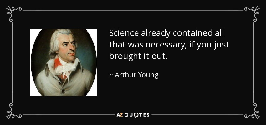 Science already contained all that was necessary, if you just brought it out. - Arthur Young