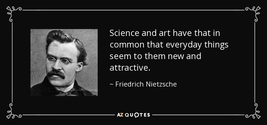Science and art have that in common that everyday things seem to them new and attractive. - Friedrich Nietzsche