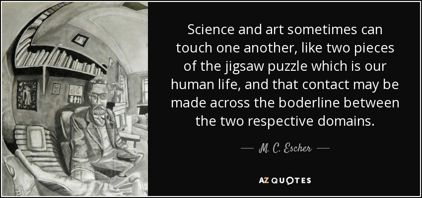 Science and art sometimes can touch one another, like two pieces of the jigsaw puzzle which is our human life, and that contact may be made across the boderline between the two respective domains. - M. C. Escher