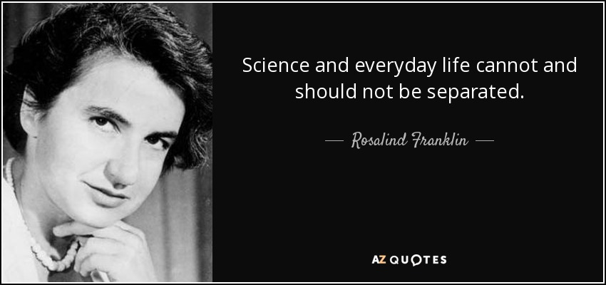 Science and everyday life cannot and should not be separated. - Rosalind Franklin