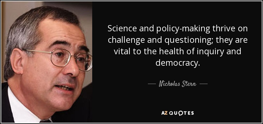 Science and policy-making thrive on challenge and questioning; they are vital to the health of inquiry and democracy. - Nicholas Stern