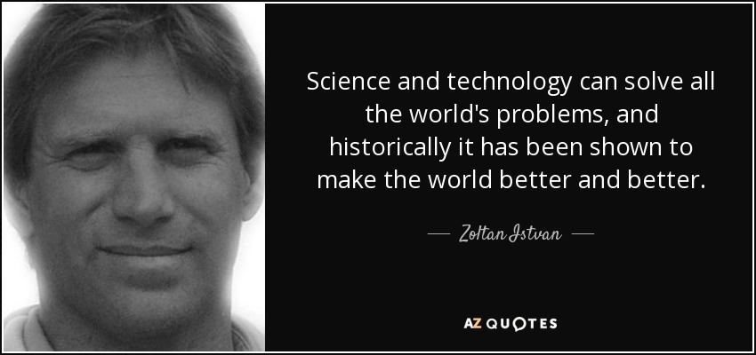 Science and technology can solve all the world's problems, and historically it has been shown to make the world better and better. - Zoltan Istvan