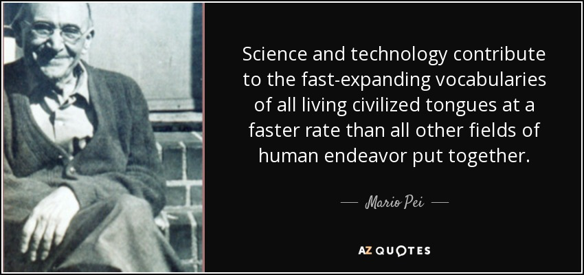 Science and technology contribute to the fast-expanding vocabularies of all living civilized tongues at a faster rate than all other fields of human endeavor put together. - Mario Pei
