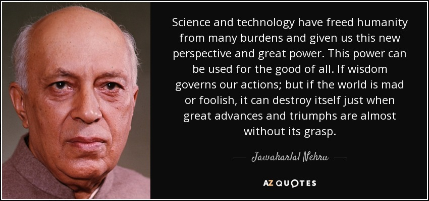 Science and technology have freed humanity from many burdens and given us this new perspective and great power. This power can be used for the good of all. If wisdom governs our actions; but if the world is mad or foolish, it can destroy itself just when great advances and triumphs are almost without its grasp. - Jawaharlal Nehru