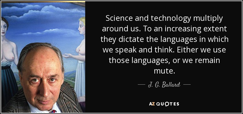 Science and technology multiply around us. To an increasing extent they dictate the languages in which we speak and think. Either we use those languages, or we remain mute. - J. G. Ballard
