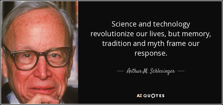 Science and technology revolutionize our lives, but memory, tradition and myth frame our response. - Arthur M. Schlesinger, Jr.