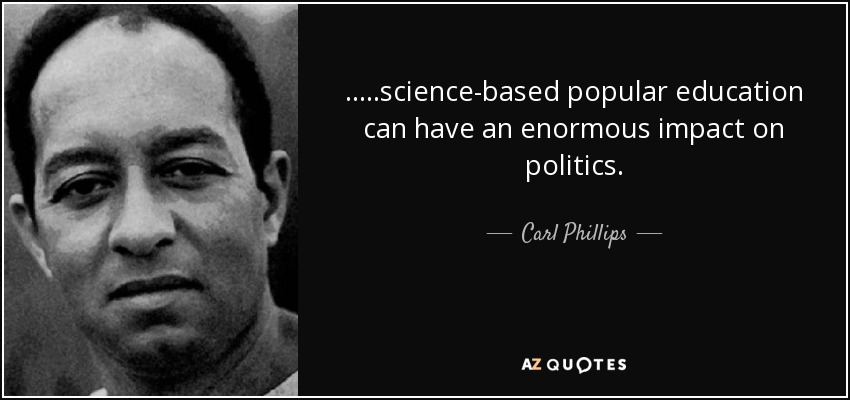 .....science-based popular education can have an enormous impact on politics. - Carl Phillips