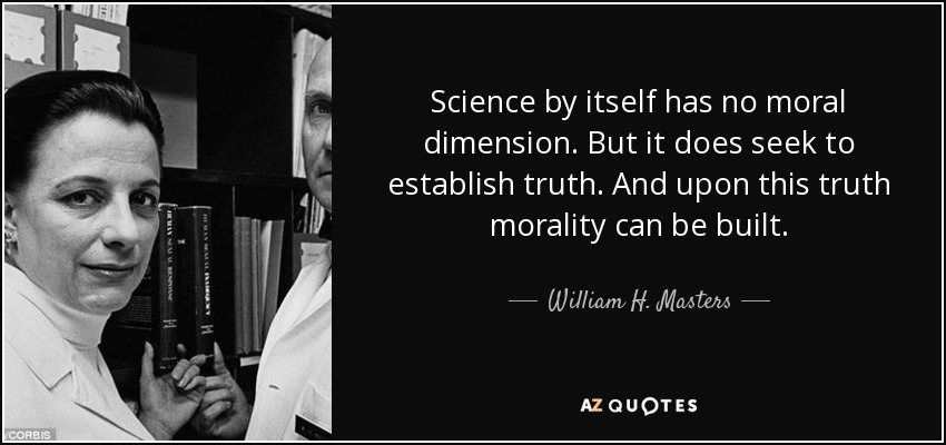 Science by itself has no moral dimension. But it does seek to establish truth. And upon this truth morality can be built. - William H. Masters