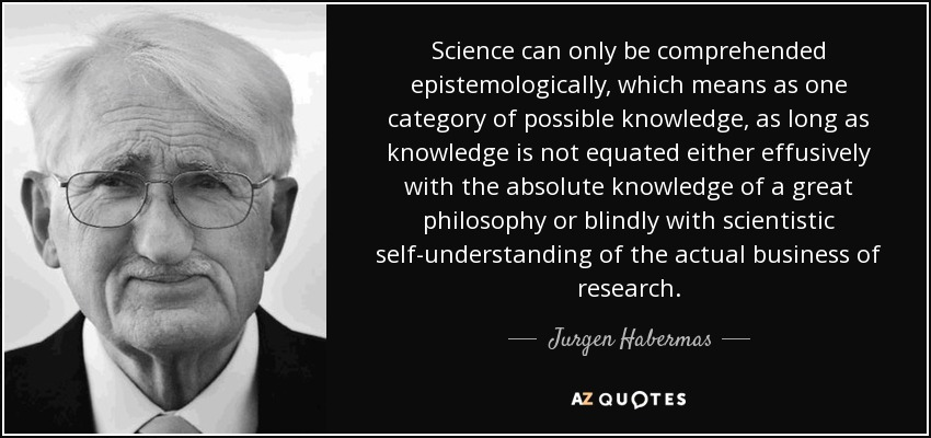 Science can only be comprehended epistemologically, which means as one category of possible knowledge, as long as knowledge is not equated either effusively with the absolute knowledge of a great philosophy or blindly with scientistic self-understanding of the actual business of research. - Jurgen Habermas