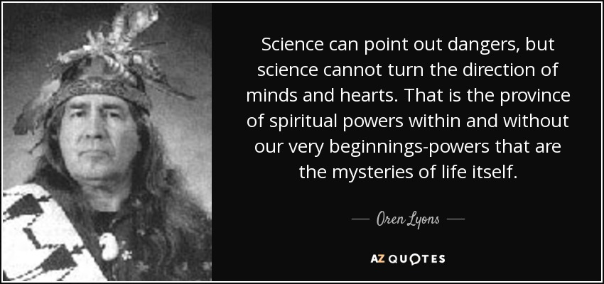 Science can point out dangers, but science cannot turn the direction of minds and hearts. That is the province of spiritual powers within and without our very beginnings-powers that are the mysteries of life itself. - Oren Lyons