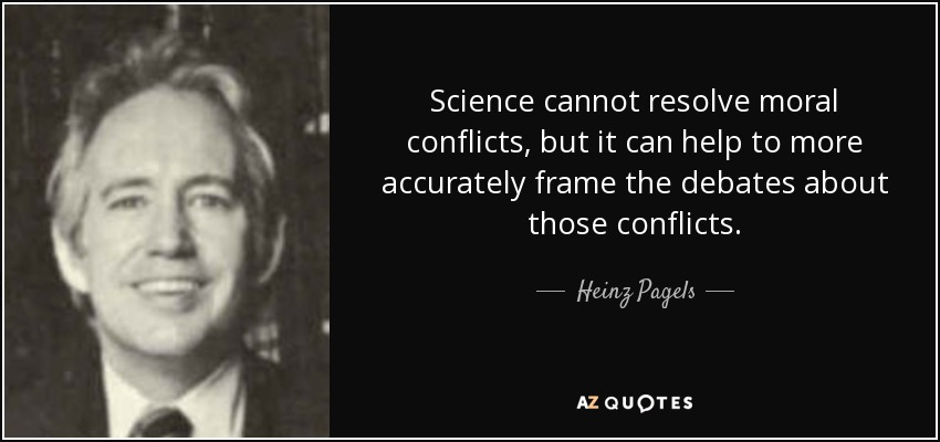 Science cannot resolve moral conflicts, but it can help to more accurately frame the debates about those conflicts. - Heinz Pagels