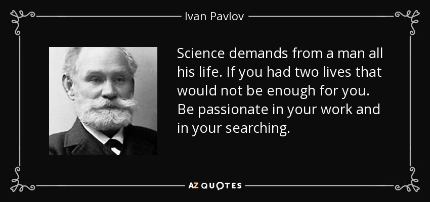 Science demands from a man all his life. If you had two lives that would not be enough for you. Be passionate in your work and in your searching. - Ivan Pavlov