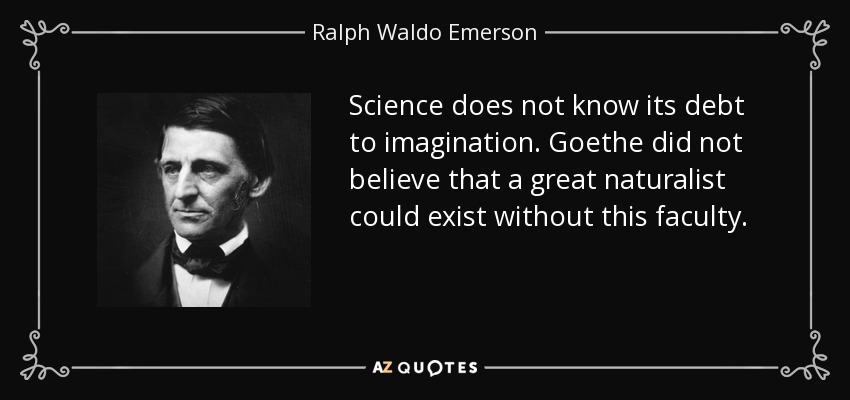 Science does not know its debt to imagination. Goethe did not believe that a great naturalist could exist without this faculty. - Ralph Waldo Emerson