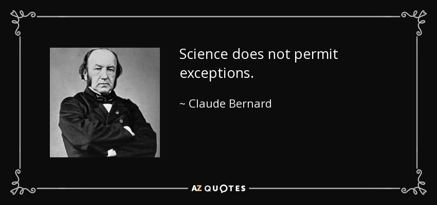 Science does not permit exceptions. - Claude Bernard